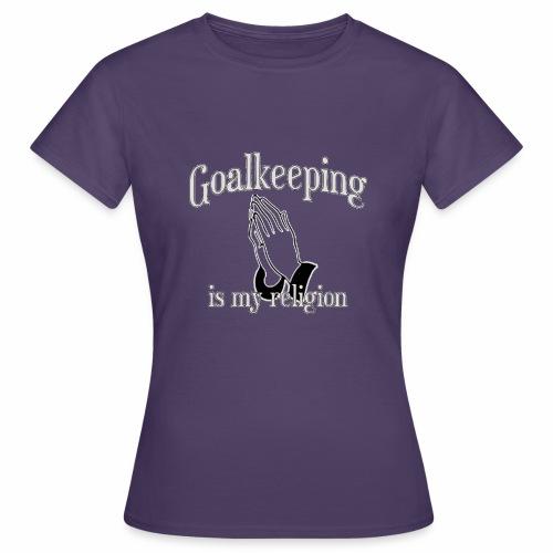Goalkeeping is my religion - Frauen T-Shirt