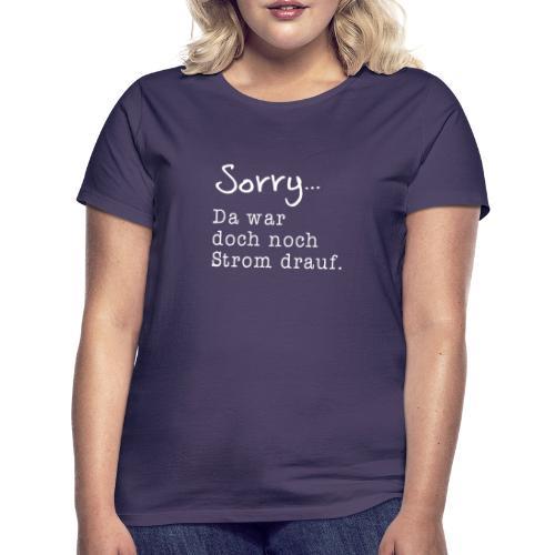 Sorry... Da war doch noch Strom drauf. - Frauen T-Shirt