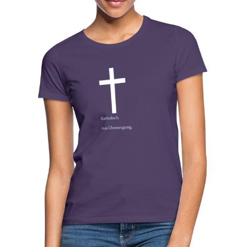 Katholisch. Aus Überzeugung. - Frauen T-Shirt