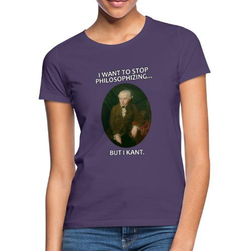 Kant stop philosophizing - Frauen T-Shirt