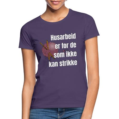 Strikking - husarbeid er for de som ikke kan s - T-skjorte for kvinner