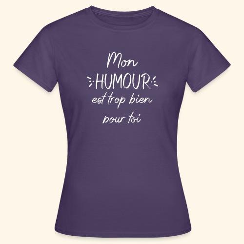 Mon humour est trop bien pour toi - T-shirt Femme