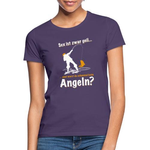 sex ist zwar geil aber warst du schon mal angeln - Frauen T-Shirt