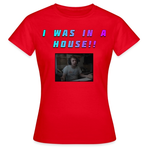 I WAS IN A HOUSE!! - Women's T-Shirt