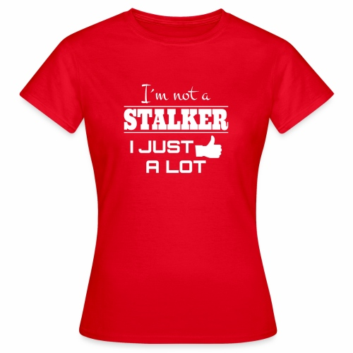 I`M NOT A STALKER I JUST LIKE A LOT (FUNNY SHIRT) - Frauen T-Shirt