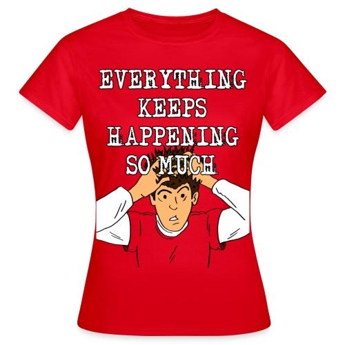 Everything keeps happening! - Women's T-Shirt