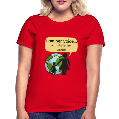 I am her voice and she is my world! - Women's T-Shirt