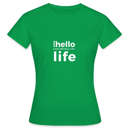 ONE HELLO CAN CHANGE YOUR LIFE - Frauen T-Shirt