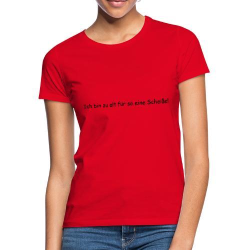 Ich bin zu alt fuer so eine Scheisse - Frauen T-Shirt