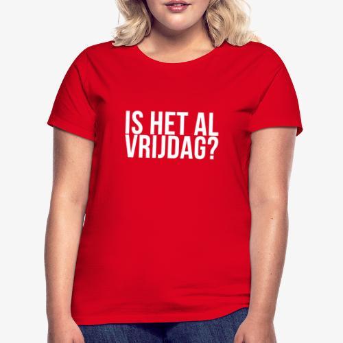 Is het al vrijdag? - Vrouwen T-shirt