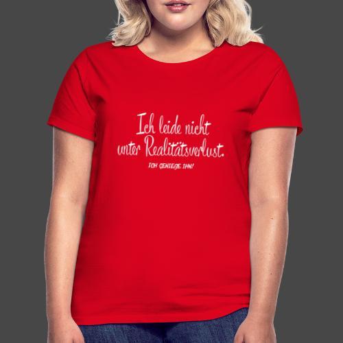 Ich leide nicht unter Realitätsverlust. - Frauen T-Shirt