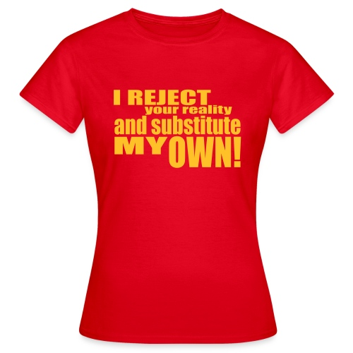 I reject your reality and substitute my own - Women's T-Shirt