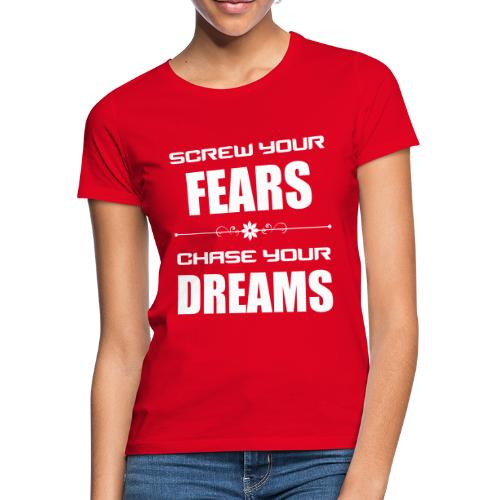 Screw your Fears - Chase your Dreams - Frauen T-Shirt