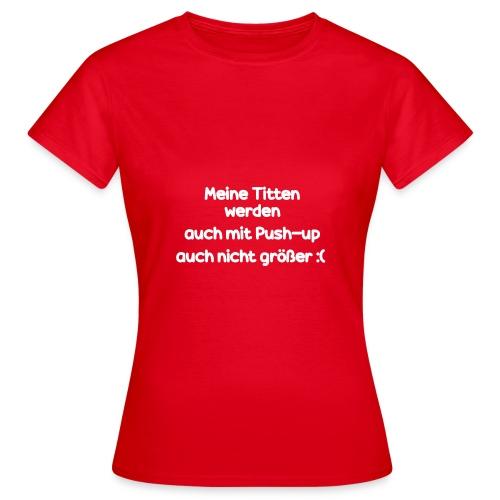 Meine Titten werden auch mit Push-up nicht größer - Frauen T-Shirt