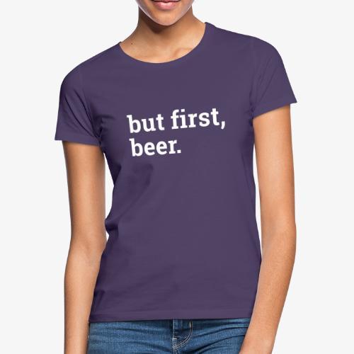 But first beer - Zuerst ein Bier - Frauen T-Shirt