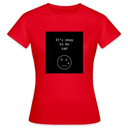 It's okay to be sad - Frauen T-Shirt