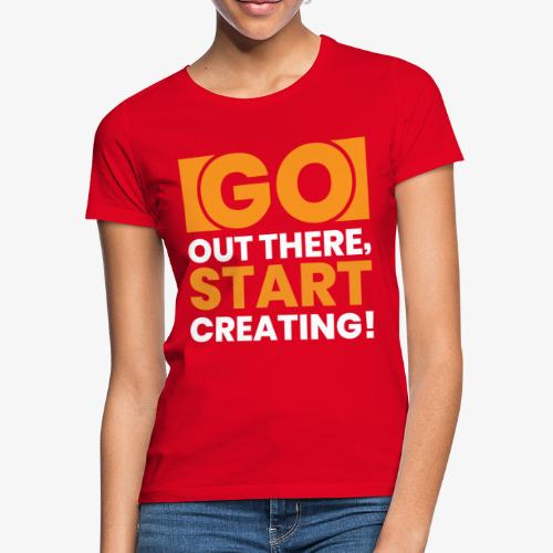 GO OUT THERE, START CREATING!! - Women's T-Shirt