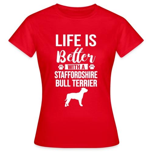 LIFE IS BETTER -STAFFORDSHIR BULLTERRIER - Frauen T-Shirt