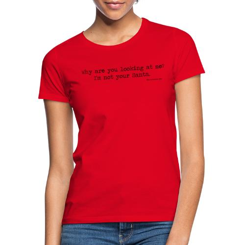 Why are you looking at me I m not your Santa - Women's T-Shirt