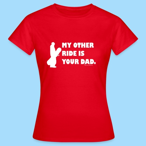 My other ride is your Dad - Frauen T-Shirt