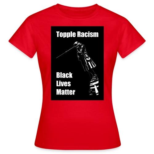 Topple Racism BLack Lives Matter T shirt - Women's T-Shirt