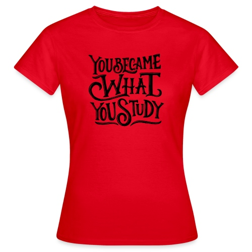 You became what you study. - T-shirt Femme