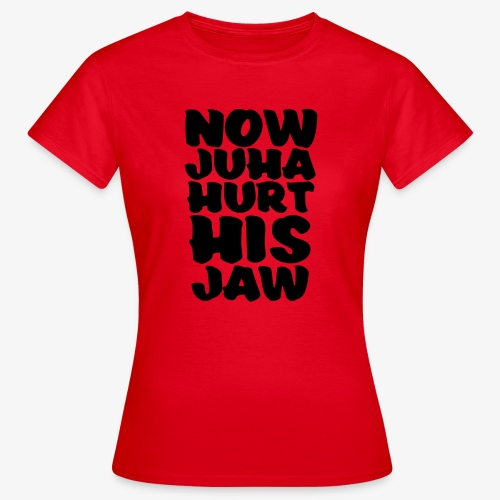 now juha hurt his jaw - Naisten t-paita