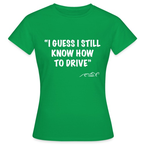 I Guess I still know how to drive - Vrouwen T-shirt