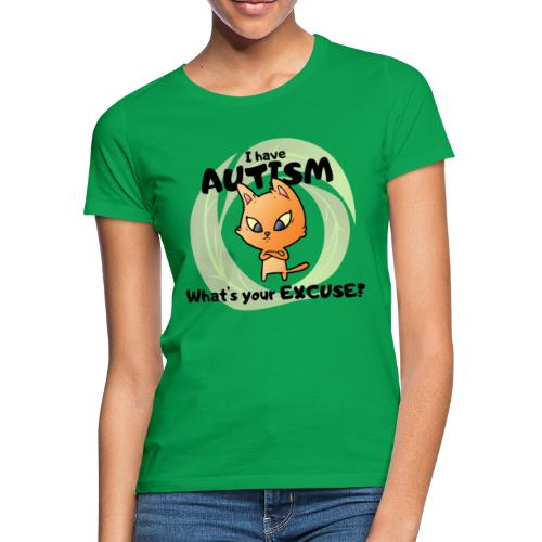 I have AUTISM, what's your excuse? - Women's T-Shirt