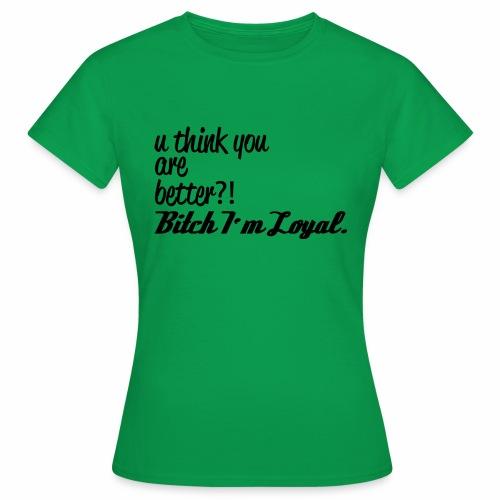 Bitch I m Loyal - Frauen T-Shirt