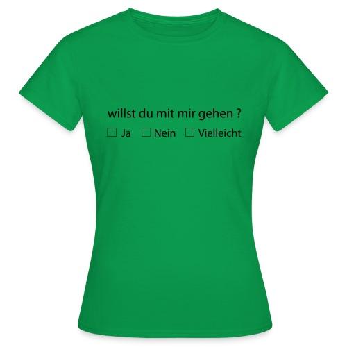 willst du mit mir gehen - Frauen T-Shirt