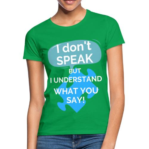 I don't SPEAK but I understand what you SAY! - Women's T-Shirt