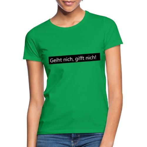 Geiht nich, gifft nich! - Frauen T-Shirt