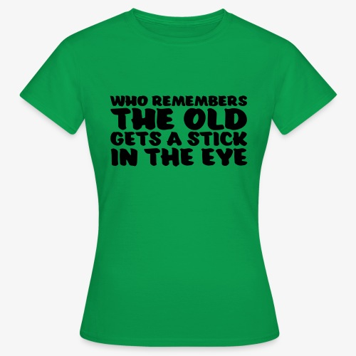 who remembers the old gets a stick in the eye - Naisten t-paita