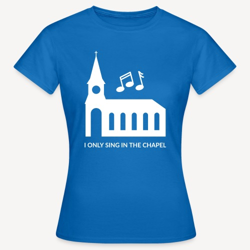 I ONLY SING IN THE CHAPEL - Women's T-Shirt