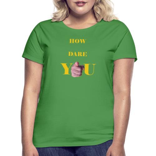 How dare you - Women's T-Shirt