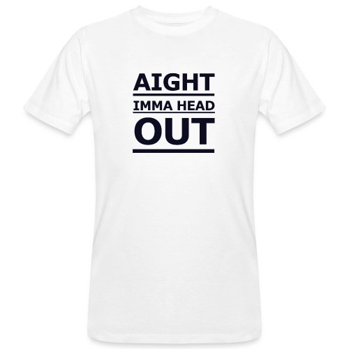 Aight Imma Head Out - Men's Organic T-Shirt