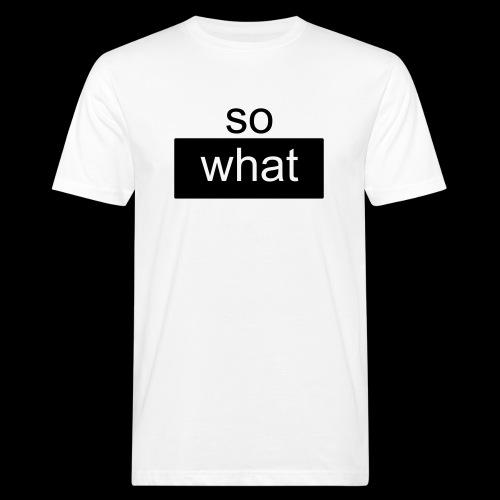 so what - Männer Bio-T-Shirt