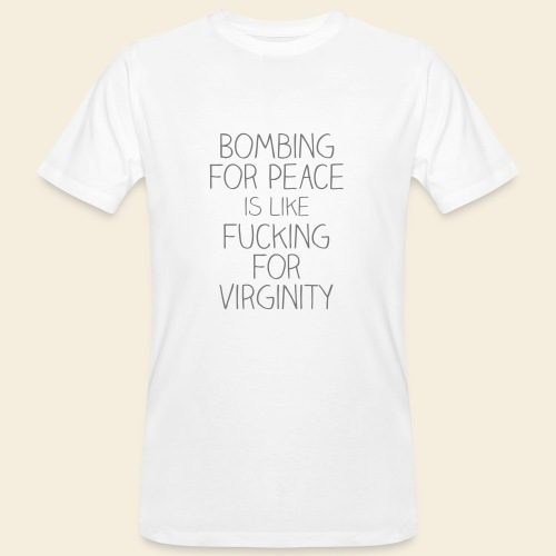 Bombing for peace is like fucking for virginity - Männer Bio-T-Shirt