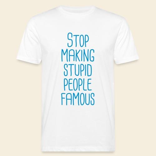 Stop making stupid people famous - Männer Bio-T-Shirt