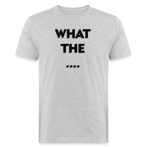 WHAT THE .... - Männer Bio-T-Shirt