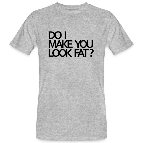Do I make you look fat? - Men's Organic T-Shirt