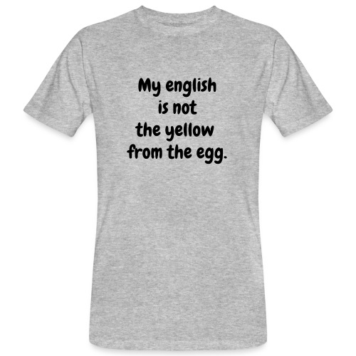 My english is not the yellow from the egg. - Männer Bio-T-Shirt