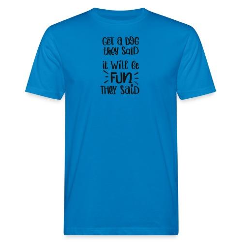 Get a dog they said, it will be fun they said - Männer Bio-T-Shirt