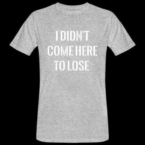I DIDN'T COME HERE TO LOSE - Men's Organic T-Shirt