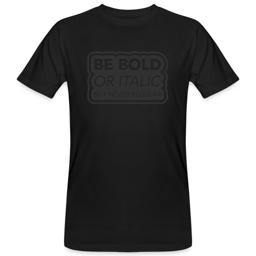 Be bold, or italic but never regular - Mannen Bio-T-shirt