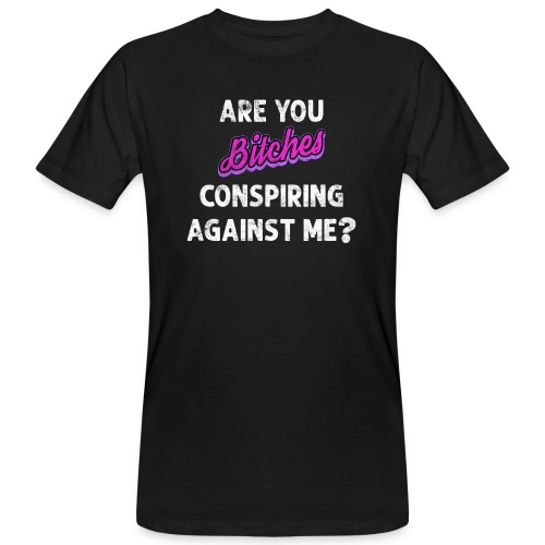 Are You Bitches Conspiring Against Me? - Organic mænd