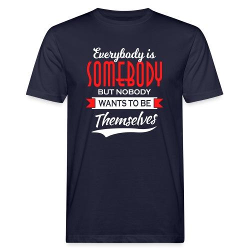 Everybody is somebody but noone wants to be... - Økologisk T-skjorte for menn