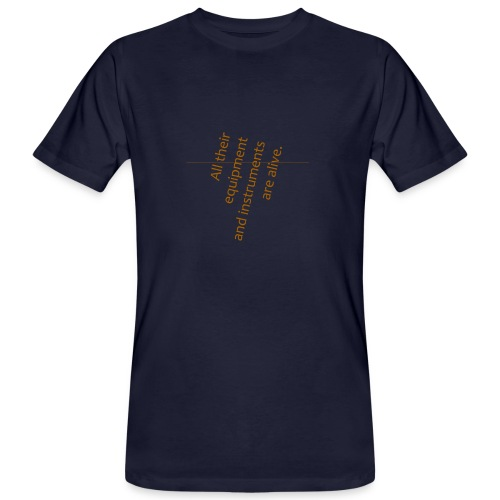 All their equipment and instruments are alive. - Männer Bio-T-Shirt