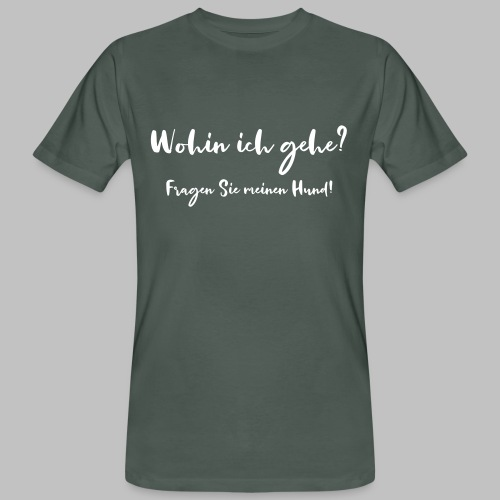 Wohin ich gehe? Fragen Sie meinen Hund - Männer Bio-T-Shirt